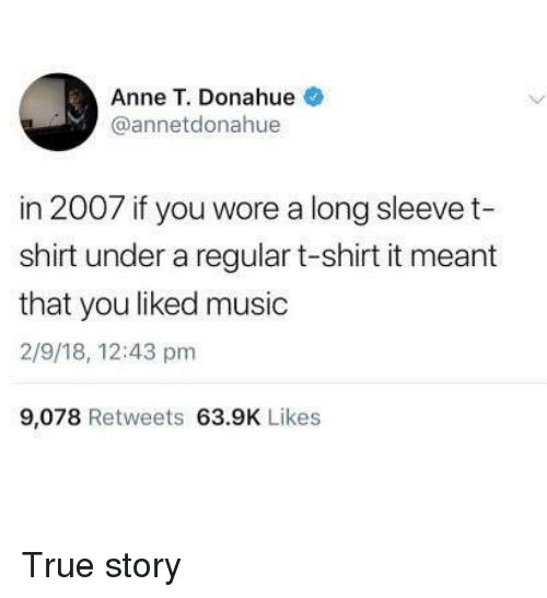 Music, True, and True Story: Anne T. Donahue  @annetdonahue  in 2007 if you wore a long sleevet  shirt under a regular t-shirt it meant  that you liked music  2/9/18, 12:43 pm  9,078 Retweets 63.9K Likes True story