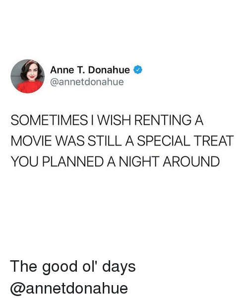 Funny, Good, and Movie: Anne T. Donahue  @annetdonahue  SOMETIMES I WISH RENTING A  MOVIE WAS STILL A SPECIAL TREAT  YOU PLANNED A NIGHT AROUNDD The good ol' days @annetdonahue
