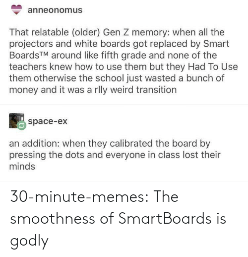 teachers: anneonomus  That relatable (older) Gen Z memory: when all the  projectors and white boards got replaced by Smart  BoardsTM around like fifth grade and none of the  teachers knew how to use them but they Had To Use  them otherwise the school just wasted a bunch of  money and it was a rlly weird transition  space-ex  an addition: when they calibrated the board by  pressing the dots and everyone in class lost their  minds 30-minute-memes:  The smoothness of SmartBoards is godly