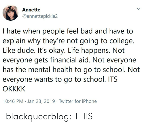 go to school: Annette  @annettepickle2  I hate when people feel bad and have to  explain why they re not going to college.  Like dude. It's okay. Life happens. Not  everyone gets financial aid. Not everyone  nas the mental health to go to school. Not  everyone wants to go to school. ITS  10:46 PM . Jan 23, 2019·Twitter for iPhone blackqueerblog: THIS
