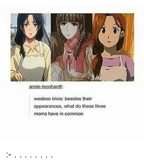 Memes, Moms, and Annie: annie-leonhardt:  weaboo trivia: besides their  appearances, what do these three  moms have in common :- . . . . . . . .