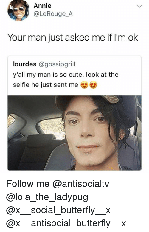Cute, Memes, and Selfie: Annie  @LeRouge_A  Your man just asked me if I'm ok  lourdes @gossipgrill  y'all my man is so cute, look at the  selfie he just sent me幽幽 Follow me @antisocialtv @lola_the_ladypug @x__social_butterfly__x @x__antisocial_butterfly__x