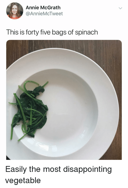 Annie, Dank Memes, and Spinach: Annie McGrath  @AnnieMcTweet  This is forty five bags of spinach Easily the most disappointing vegetable