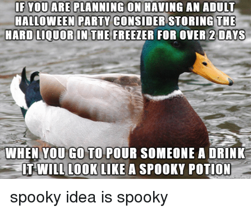 party hard: ANNING  ON  MAVING  AN  ADUIT  HALLOWEEN PARTY  HARD LIOUOR IN THE FREEZER FOR OVER 2  CONSIDER STORING THE  DAYS  WHEN YOU GO TO POUR SOMEONE A DRINK  IT WILL L0OK LIKE A SPOOKY POTION spooky idea is spooky