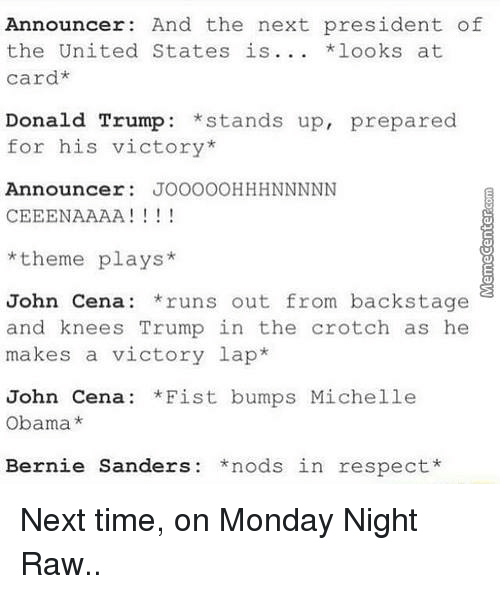 United Stated: Announcer: And the next president of  the United States is  *looks at  card*  Donald Trump  stands up, prepared  for his victory  Announcer  JOOOOOHHHNNNNN  CEEENAAAA  I 1 1 1  theme plays  John Cena: runs out from backstage  and knees Trump in the crotch as he  makes a victory lap  John Cena: *Fist bumps Michelle  Obama  Bernie Sanders: nods in respect Next time, on Monday Night Raw..