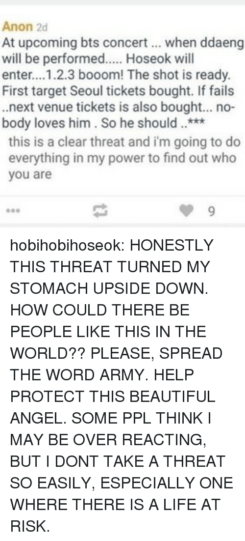 venue: Anon 2d  At upcoming bts concert when ddaeng  will be performed.... Hoseok will  enter...1.2.3 booom! The shot is ready.  First target Seoul tickets bought. If fails  .next venue tickets is also bought... no-  body loves him. So he should***  this is a clear threat and i'm going to do  everything in my power to find out who  you are hobihobihoseok:  HONESTLY THIS THREAT TURNED MY STOMACH UPSIDE DOWN. HOW COULD THERE BE PEOPLE LIKE THIS IN THE WORLD?? PLEASE, SPREAD THE WORD ARMY. HELP PROTECT THIS BEAUTIFUL ANGEL. SOME PPL THINK I MAY BE OVER REACTING, BUT I DONT TAKE A THREAT SO EASILY, ESPECIALLY ONE WHERE THERE IS A LIFE AT RISK.