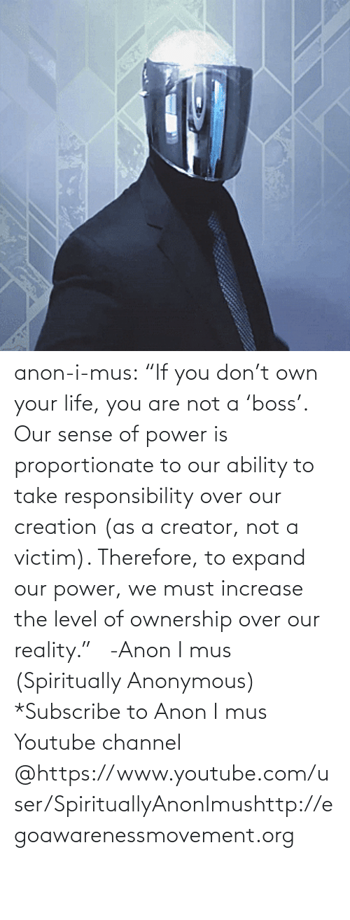 "If You: anon-i-mus:                   ""If you don't own your life, you are not a 'boss'. Our sense of power is proportionate to our ability to take responsibility over our creation (as a creator, not a victim). Therefore, to expand our power, we must increase the level of ownership over our reality.""   -Anon I mus (Spiritually Anonymous)    *Subscribe to Anon I mus Youtube channel @https://www.youtube.com/user/SpirituallyAnonImushttp://egoawarenessmovement.org"