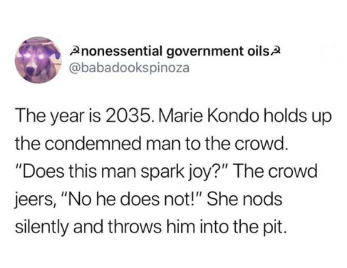 """Government, Joy, and Him: Anonessential government oilsA  @babadookspinoza  The year is 2035. Marie Kondo holds up  the condemned man to the crowd.  """"Does this man spark joy?"""" The crowd  jeers, """"No he does not!"""" She nods  silently and throws him into the pit"""