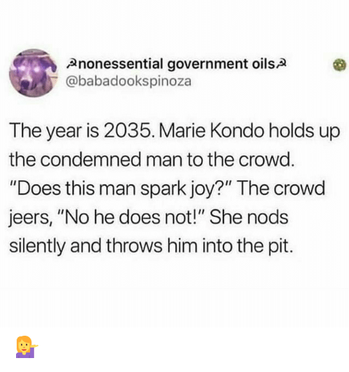 "Government, Joy, and Him: Anonessential government oilsA  @babadookspinoza  The year is 2035. Marie Kondo holds up  the condemned man to the crowd.  ""Does this man spark joy?"" The crowd  jeers, ""No he does not!"" She nods  silently and throws him into the pit. 💁"