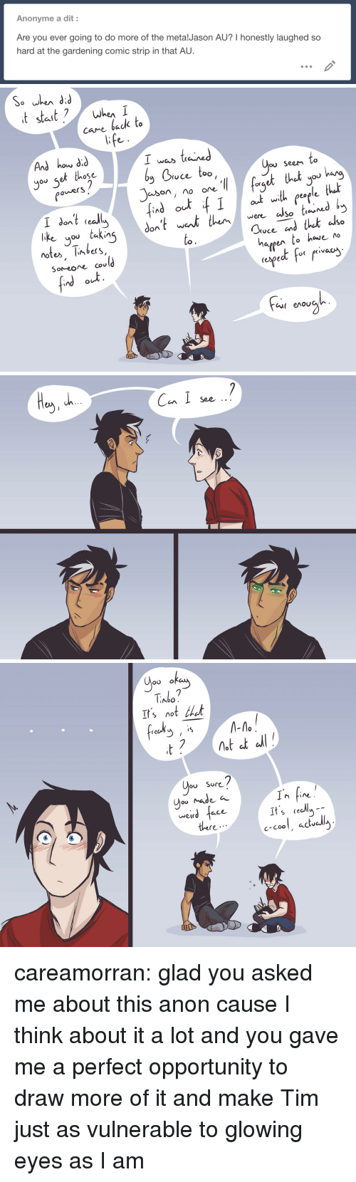 Comic Strip: Anonyme a dit:  Are you ever going to do more of the metalJason AU? I honestly laughed so  hard at the gardening comic strip in that AU.   And how did  you set those  I was taied  Doce too  ou SeeM Co  owerS  org  So tieu  like you taking  notes, limbers,  SoMeoe cou  to.  hargen to have no  (ngeよf-( r.vac  Cu( enoU   Can I soe  See   Abo  It'snot thet  frech -  ou Sor<  weird  ace  It s cecly  c-Cool, aclu  there careamorran:  glad you asked me about this anon cause I think about it a lot and you gave me a perfect opportunity to draw more of it and makeTim just as vulnerable to glowing eyes as I am