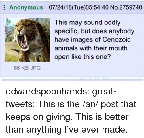 Animals, Tumblr, and Twitter: Anonymous 07/24/18(Tue)05:54:40 No.2759740  This may sound oddly  specific, but does anybody  have images of Cenozoic  animals with their mouth  ico open like this one?  66 KB JPG edwardspoonhands:  great-tweets:  This is the /an/ post that keeps on giving.  This is better than anything I've ever made.