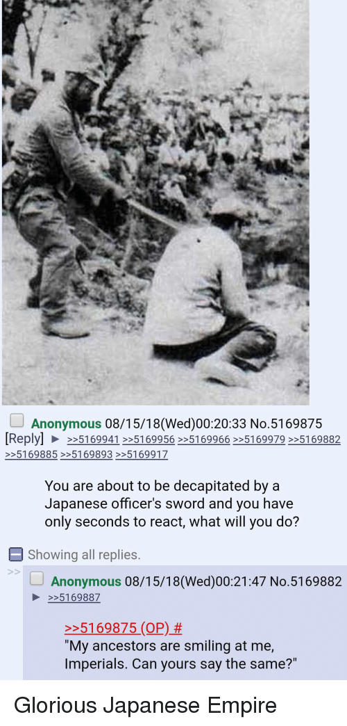 "Empire, Anonymous, and History: Anonymous 08/15/18(We)00:20:33 No.5169875  You are about to be decapitated by a  Japanese officer's sword and you have  only seconds to react, wnat will you do?  E Showing all replies.  Anonymous 08/15/18 (Wed)00:21:47 No.5169882  5169887  5169875 (O) tmiling at me,  ""My ancestors are smiling at me,  Imperials. Can yours say the same?"" Glorious Japanese Empire"