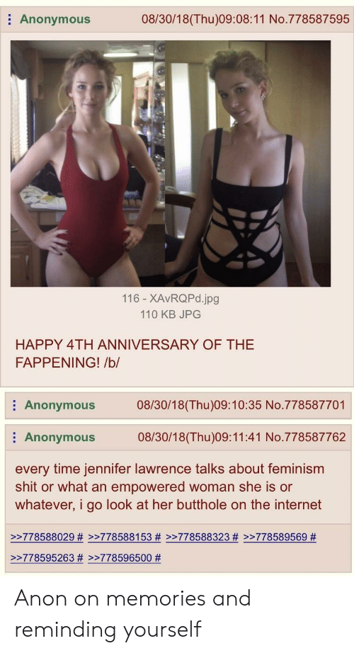 Andrew Bogut, Feminism, and Internet: Anonymous  08/30/18(Thu)09:08:11 No.778587595  116 - XAvRQPd.jpg  110 KB JPG  HAPPY 4TH ANNIVERSARY OF THE  FAPPENING! /b/  Anonymous08/30/18(Thu)09:10:35 No.778587701  Anonymous 08/30/18(Thu)09:11:41 No.778587762  every time jennifer lawrence talks about feminism  shit or what an empowered woman she is or  whatever, i go look at her butthole on the internet  >>778588029 # >>778588153 # >>778588323 # >>778589569 #  >-778595263 # >-778596500 Anon on memories and reminding yourself