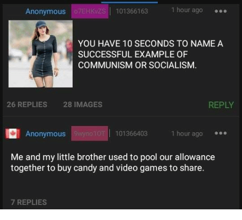 Candy, Video Games, and Anonymous: Anonymous  101366163 1  hour ago  YOU HAVE 10 SECONDS TO NAMEA  SUCCESSFUL EXAMPLE OF  COMMUNISM OR SOCIALISM.  26 REPLIES  28 IMAGES  REPLY  Anonymous  101366403  1 hour ago  Me and my little brother used to pool our allowance  together to buy candy and video games to share.  7 REPLIES