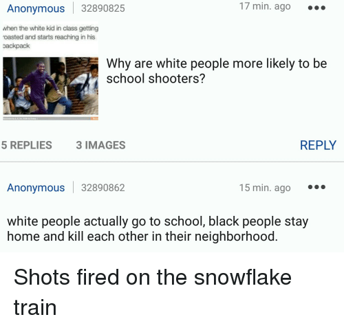 Roast, Shooters, and Anonymous: Anonymous 32890825  17 min. ago  when the white kid in class getting  roasted and starts reaching in his  oackpack  Why are white people more likely to be  school shooters?  REPLY  5 REPLIES  3 IMAGES  Anonymous 32890862  15 min. ago  white people actually go to school, black people stay  home and kill each other in their neighborhood Shots fired on the snowflake train