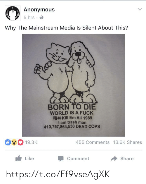 mainstream: Anonymous  5 hrs  Why The Mainstream Media Is Silent About This?  BORN TO DIE  WORLD IS A FUCK  Kill Em All 1989  I am trash man  410,757,864,530 DEAD COPS  19.3K  455 Comments 13.6K Shares  Like  Share  Comment https://t.co/Ff9vseAgXK