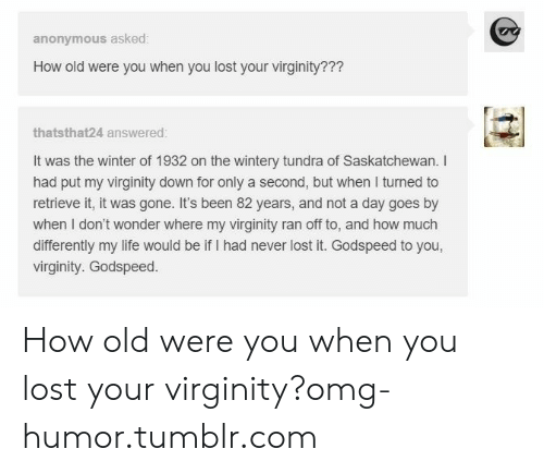 saskatchewan: anonymous asked:  How old were you when you lost your virginity???  thatsthat24 answered  It was the winter of 1932 on the wintery tundra of Saskatchewan. I  had put my virginity down for only a second, but when I turned to  retrieve it, it was gone. It's been 82 years, and not a day goes by  when I don't wonder where my virginity ran off to, and how much  differently my life would be if I had never lost it. Godspeed to you,  virginity. Godspeed. How old were you when you lost your virginity?omg-humor.tumblr.com