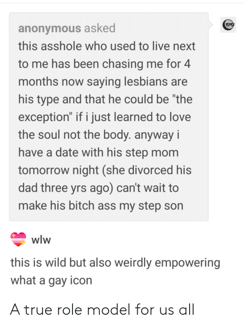 "Empowering: anonymous asked  this asshole who used to live next  to me has been chasing me for 4  months now saying lesbians are  his type and that he could be ""the  exception"" if i just learned to love  the soul not the body. anyway i  have a date with his step mom  tomorrow night (she divorced his  dad three yrs ago) can't wait to  make his bitch ass my step son  Wlw  this is wild but also weirdly empowering  what a gay icon A true role model for us all"