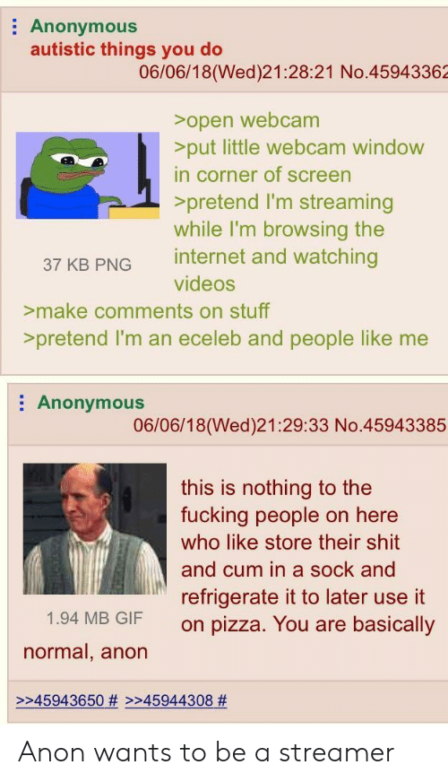 Cum, Fucking, and Gif: Anonymous  autistic things you do  06/06/18(Wed)21:28:21 No.45943362  >open webcam  put little webcam window  in corner of screen  >pretend I'm streaming  while I'm browsing the  37 KB PNG internet and watching  >make comments on stuff  >pretend I'm an eceleb and people like me  videos  : Anonymous  06/06/18(Wed)21:29:33 No.45943385  this is nothing to the  fucking people on here  who like store their shit  and cum in a sock and  refrigerate it to later use it  on pizza. You are basically  1.94 MB GIF  normal, anon  >245943650 # >245944308 Anon wants to be a streamer