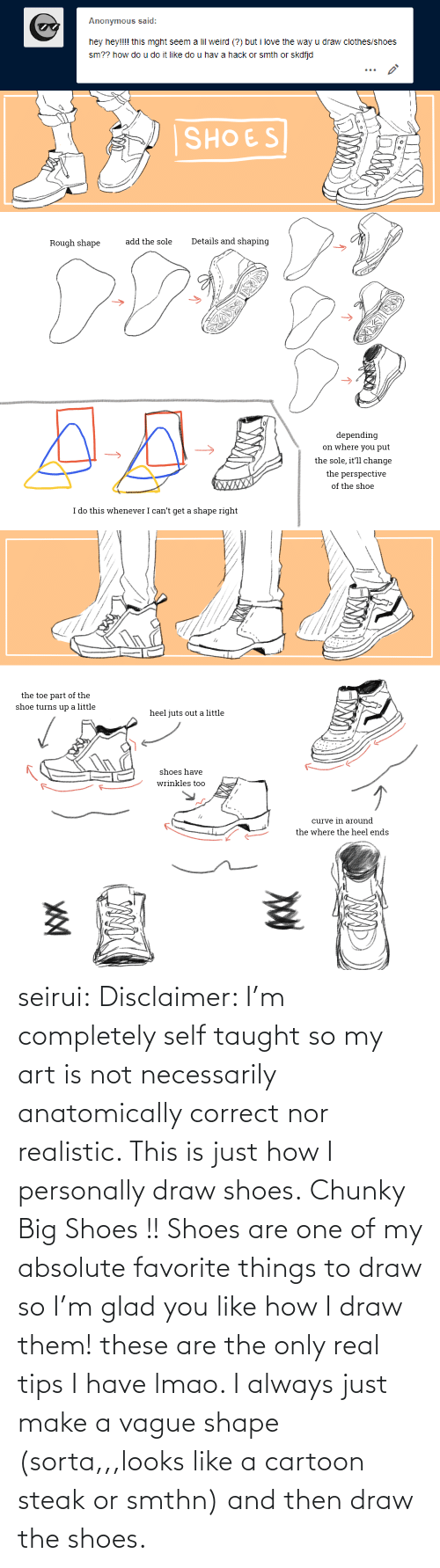 taught: Anonymous said:  hey hey!!!! this mght seem a lil weird (?) but i love the way u draw clothes/shoes  sm?? how do u do it like do u hav a hack or smth or skdfjd   SHOES  Details and shaping  add the sole  Rough shape  depending  on where you put  the sole, it'll change  the perspective  XWXXX  of the shoe  I do this whenever I can't get a shape right   the toe part of the  shoe turns up a little  heel juts out a little  shoes have  wrinkles too  curve in around  the where the heel ends seirui: Disclaimer: I'm completely self taught so my art is not necessarily anatomically correct nor realistic. This is just how I personally draw shoes. Chunky Big Shoes !! Shoes are one of my absolute favorite things to draw so I'm glad you like how I draw them! these are the only real tips I have lmao. I always just make a vague shape (sorta,,,looks like a cartoon steak or smthn) and then draw the shoes.