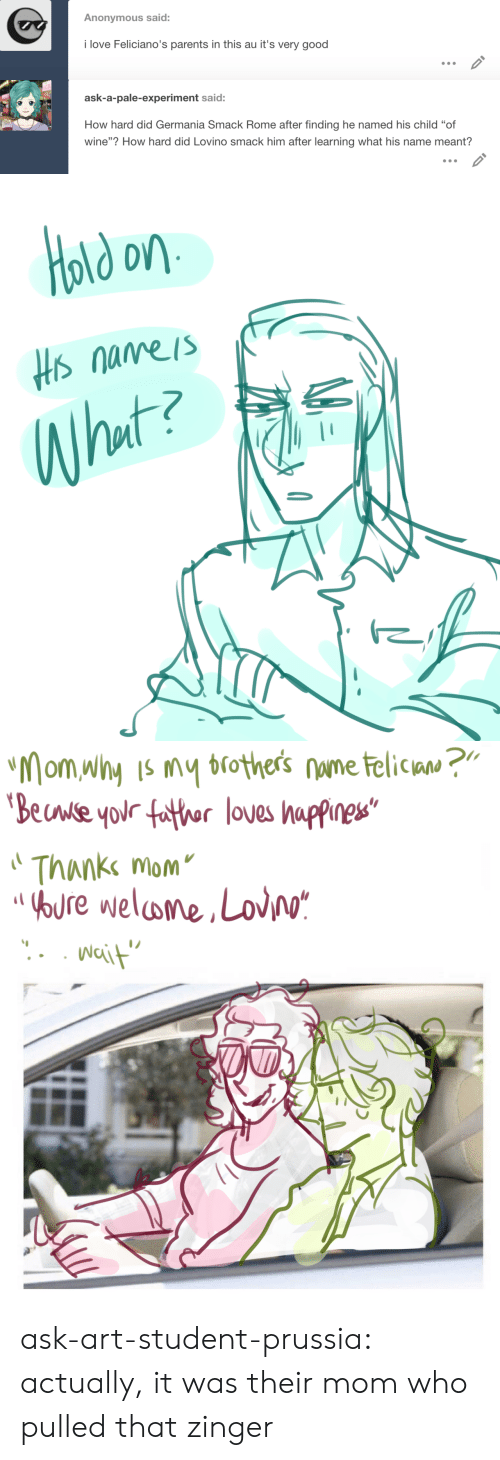"Love, Parents, and Target: Anonymous said:  i love Feliciano's parents in this au it's very good   ask-a-pale-experiment said:  How hard did Germania Smack Rome after finding he named his child ""of  wine""? How hard did Lovino smack him after learning what his name meant?   old on  Hs nameis  What?   ""Mom why Is my brothers nume telican ?""  'Beuwse your father loves happines""  Thanke mom  OOURE welome,Lov/o*  Nait ask-art-student-prussia:  actually, it was their mom who pulled that zinger"