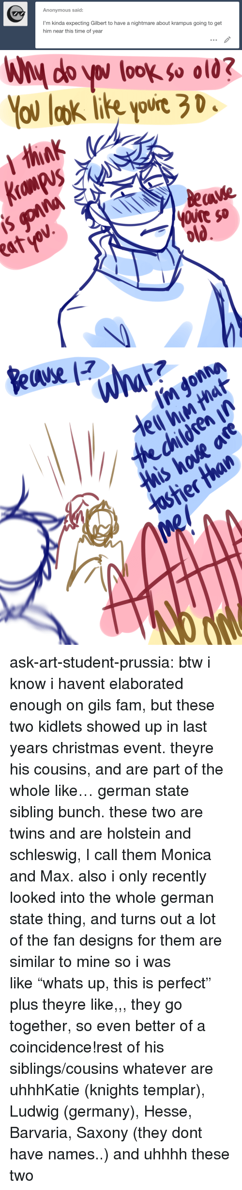 "Christmas, Fam, and Target: Anonymous said:  I'm kinda expecting Gilbert to have a nightmare about krampus going to get  him near this time of year   You laok ie yovie 3 D  ourt20  eave  atv ask-art-student-prussia:  btw i know i havent elaborated enough on gils fam, but these two kidlets showed up in last years christmas event. theyre his cousins, and are part of the whole like… german state sibling bunch. these two are twins and are holstein and schleswig, I call them Monica and Max. also i only recently looked into the whole german state thing, and turns out a lot of the fan designs for them are similar to mine so i was like ""whats up, this is perfect"" plus theyre like,,, they go together, so even better of a coincidence!rest of his siblings/cousins whatever are uhhhKatie (knights templar), Ludwig (germany), Hesse, Barvaria, Saxony (they dont have names..) and uhhhh these two"