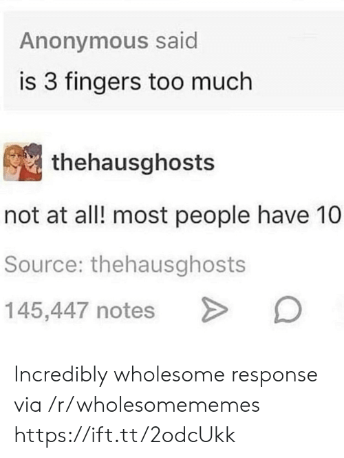 Most People: Anonymous said  is 3 fingers too much  thehausghosts  not at all! most people have 10  Source: thehausghosts  145,447 notes Incredibly wholesome response via /r/wholesomememes https://ift.tt/2odcUkk