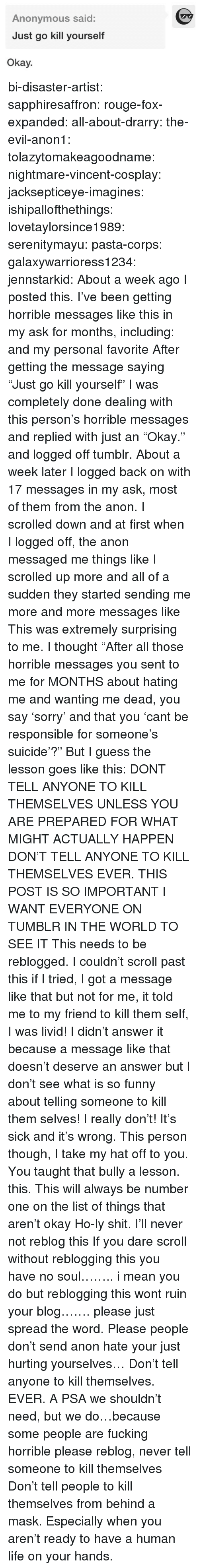 """Fucking, Funny, and Life: Anonymous said:  Just go kill yourself  Okay. bi-disaster-artist:  sapphiresaffron:  rouge-fox-expanded:  all-about-drarry:  the-evil-anon1:  tolazytomakeagoodname:  nightmare-vincent-cosplay:  jacksepticeye-imagines:  ishipallofthethings:  lovetaylorsince1989:  serenitymayu:  pasta-corps:  galaxywarrioress1234:  jennstarkid:  About a week ago I posted this. I've been getting horrible messages like this in my ask for months, including:  and my personal favorite After getting the message saying """"Just go kill yourself"""" I was completely done dealing with this person's horrible messages and replied with just an """"Okay."""" and logged off tumblr. About a week later I logged back on with 17 messages in my ask, most of them from the anon. I scrolled down and at first when I logged off, the anon messaged me things like I scrolled up more and all of a sudden they started sending me more and more messages like This was extremely surprising to me. I thought """"After all those horrible messages you sent to me for MONTHS about hating me and wanting me dead, you say 'sorry' and that you 'cant be responsible for someone's suicide'?"""" But I guess the lesson goes like this: DONT TELL ANYONE TO KILL THEMSELVES UNLESS YOU ARE PREPARED FOR WHAT MIGHT ACTUALLY HAPPEN   DON'T TELL ANYONE TO KILL THEMSELVES EVER.  THIS POST IS SO IMPORTANT I WANT EVERYONE ON TUMBLR IN THE WORLD TO SEE IT  This needs to be reblogged. I couldn't scroll past this if I tried, I got a message like that but not for me, it told me to my friend to kill them self, I was livid! I didn't answer it because a message like that doesn't deserve an answer but I don't see what is so funny about telling someone to kill them selves! I really don't! It's sick and it's wrong. This person though, I take my hat off to you. You taught that bully a lesson.  this.  This will always be number one on the list of things that aren't okay  Ho-ly shit.  I'll never not reblog this  If you dare scroll without reblogging"""