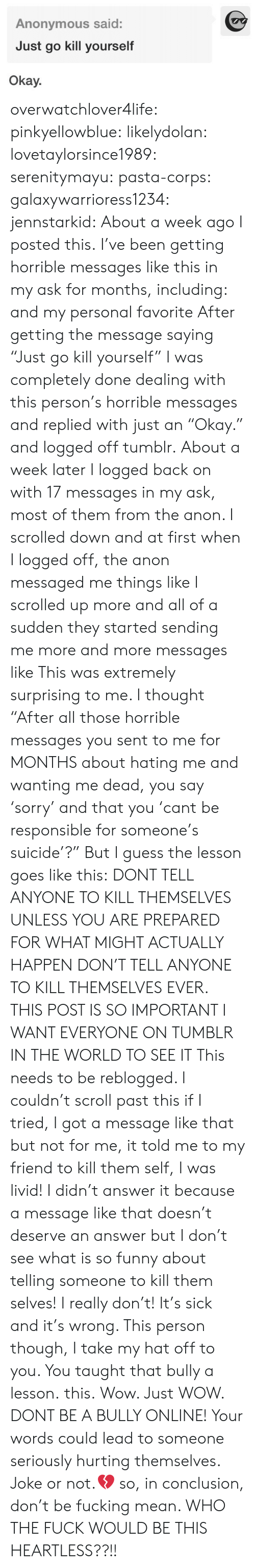"""kill yourself: Anonymous said:  Just go kill yourself  Okay. overwatchlover4life:  pinkyellowblue:  likelydolan:  lovetaylorsince1989:  serenitymayu:  pasta-corps:  galaxywarrioress1234:  jennstarkid:  About a week ago I posted this. I've been getting horrible messages like this in my ask for months, including:  and my personal favorite After getting the message saying """"Just go kill yourself"""" I was completely done dealing with this person's horrible messages and replied with just an """"Okay."""" and logged off tumblr. About a week later I logged back on with 17 messages in my ask, most of them from the anon. I scrolled down and at first when I logged off, the anon messaged me things like I scrolled up more and all of a sudden they started sending me more and more messages like This was extremely surprising to me. I thought """"After all those horrible messages you sent to me for MONTHS about hating me and wanting me dead, you say 'sorry' and that you 'cant be responsible for someone's suicide'?"""" But I guess the lesson goes like this: DONT TELL ANYONE TO KILL THEMSELVES UNLESS YOU ARE PREPARED FOR WHAT MIGHT ACTUALLY HAPPEN   DON'T TELL ANYONE TO KILL THEMSELVES EVER.  THIS POST IS SO IMPORTANT I WANT EVERYONE ON TUMBLR IN THE WORLD TO SEE IT  This needs to be reblogged. I couldn't scroll past this if I tried, I got a message like that but not for me, it told me to my friend to kill them self, I was livid! I didn't answer it because a message like that doesn't deserve an answer but I don't see what is so funny about telling someone to kill them selves! I really don't! It's sick and it's wrong. This person though, I take my hat off to you. You taught that bully a lesson.  this.   Wow. Just WOW. DONT BE A BULLY ONLINE! Your words could lead to someone seriously hurting themselves. Joke or not.💔  so, in conclusion, don't be fucking mean.   WHO THE FUCK WOULD BE THIS HEARTLESS??!!"""