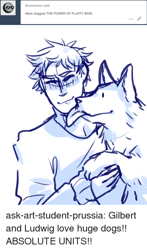Dogs, Love, and Target: Anonymous said:  More doggos! THE POWER OF FLUFFY BOIS ask-art-student-prussia:  Gilbert and Ludwig love huge dogs!! ABSOLUTE UNITS!!