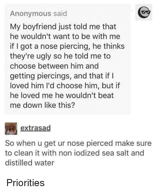 Ugly, Anonymous, and Water: Anonymous said  My boyfriend just told me that  he wouldn't want to be with me  if I got a nose piercing, he thinks  they're ugly so he told me to  choose between him and  getting piercings, and that if I  loved him I'd choose him, but if  he loved me he wouldn't beat  me down like this?  extrasad  So when u get ur nose pierced make sure  to clean it with non iodized sea salt and  distilled water Priorities