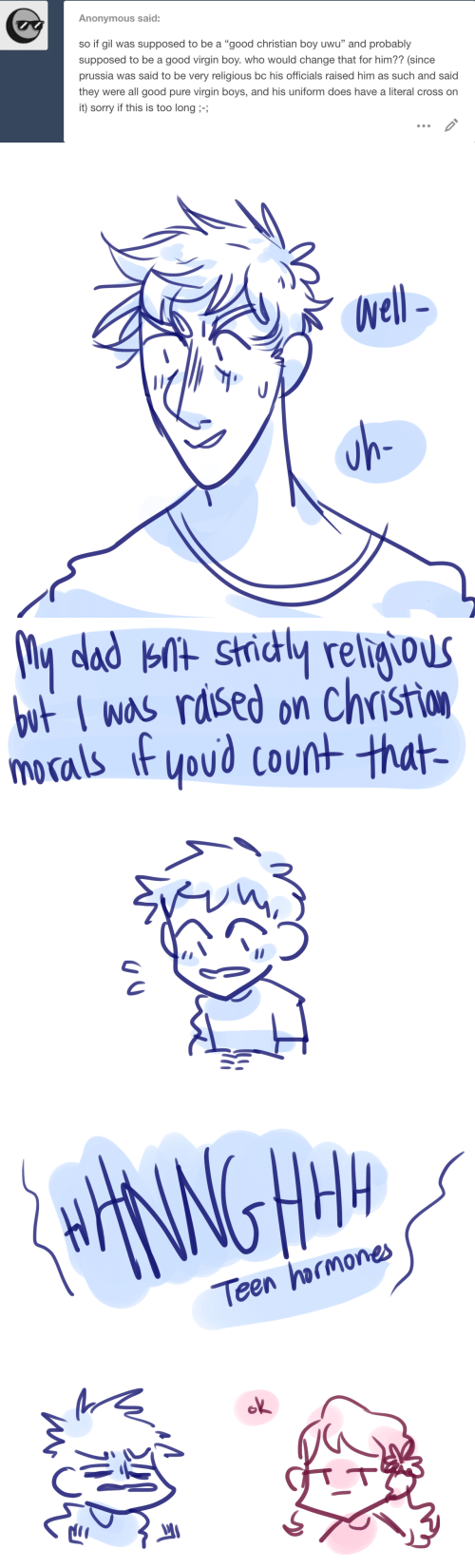 "Dad, Sorry, and Virgin: Anonymous said:  so if gil was supposed to be a ""good christian boy uwu"" and probably  supposed to be a good virgin boy. who would change that for him?? (since  prussia was said to be very religious bc his officials raised him as such and said  they were all good pure virgin boys, and his uniform does have a literal cross on  it) sorry if this is too long ;-;   Well-  uh-   My dad knt strictly religious  but I was raised on Christion  morals if you'd count that-   HHANNGHM  Teen hormones  ok  miono"