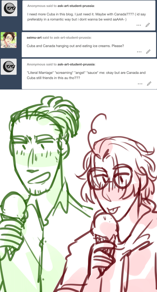 "Still Friends: Anonymous said to ask-art-student-prussia:  I need more Cuba in this blog. I just need it. Maybe with Canada???? (id say  preferably in a romantic way but i dont wanna be weird aaAAA-)   seimu-art said to ask-art-student-prussia:  Cuba and Canada hanging out and eating ice creams. Please?   Anonymous said to ask-art-student-prussia:  Literal Marriage *screaming *angst ""sauce* me: okay but are Canada and  Cuba still friends in this au tho???"