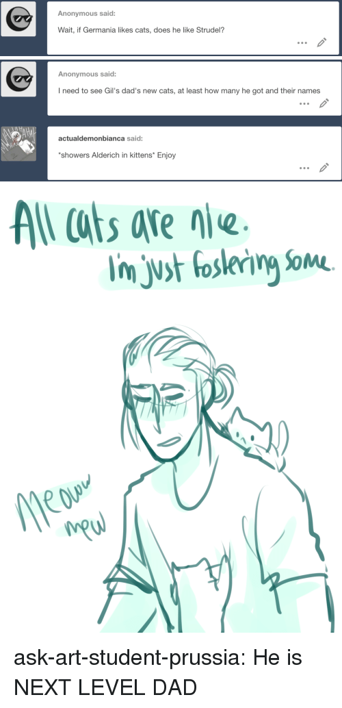 Cats, Dad, and Target: Anonymous said:  Wait, if Germania likes cats, does he like Strudel?   Anonymous said:  I need to see Gil's dad's new cats, at least how many he got and their names  actualdemonbianca said:  HA  showers Alderich in kittens* Enjoy   s afe ne. ask-art-student-prussia:  He is NEXT LEVEL DAD