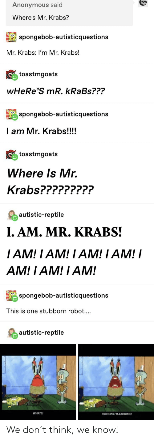 Krabs Spongebob: Anonymous said  Where's Mr. Krabs?  spongebob-autisticquestions  Mr. Krabs: I'm Mr. Krabs!  toastmgoats  wHeRe'S mR. kRaBs???  İl spongebob-autisticquestions  I am Mr. Krabs!!!!  toastmgoats  Where Is Mr.  Krabs?????????  autistic-reptile  I. AM. MR. KRABS!  IAM! IAM! I AM! IAM!I  AM! I AM! I AM!  İl spongebob-autisticquestions  This is one stubborn robot....  autistic-reptile  WHAT?!  YOU THINKIMA ROBOT7 We don't think, we know!