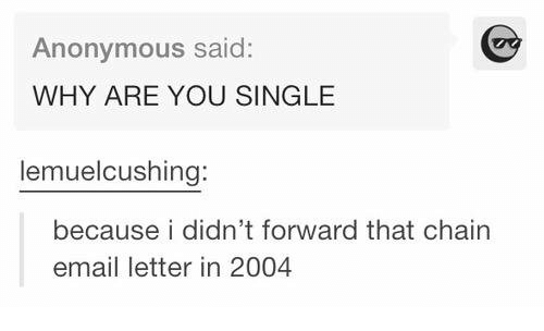 Why Are You Single: Anonymous said:  WHY ARE YOU SINGLE  lemuel cushing:  because i didn't forward that chain  email letter in 2004