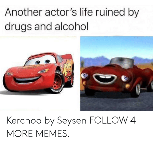 Kerchoo: Another actor's life ruined by  drugs and alcohol Kerchoo by Seysen FOLLOW 4 MORE MEMES.