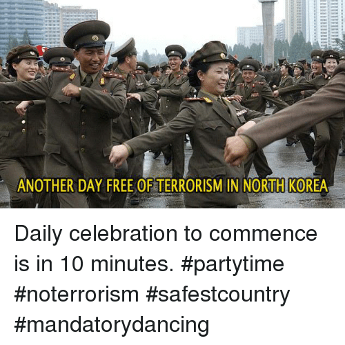 commence: ANOTHER DAY FREE OF TERRORISM IN NORTH KOREA Daily celebration to commence is in 10 minutes.  #partytime #noterrorism #safestcountry #mandatorydancing
