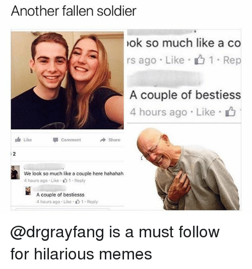 "Memes, Hilarious, and 🤖: Another fallen soldier  ok so much like a co  rs ago . Like . 1 . Rep  A couple of bestiess  4 hours ago Like  Like  Comment  Share  We look so much like a couple here hahahah  4 hours ago . Like . 1 . Reply  A couple of bestiesss  4 hours ago . Like ""山1 . Reply @drgrayfang is a must follow for hilarious memes"