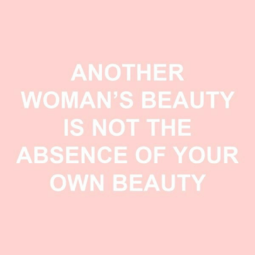 absence: ANOTHER  WOMAN'S BEAUTY  IS NOT THE  ABSENCE OF YOUR  OWN BEAUTY