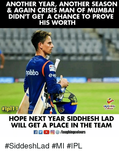 Hope, Indianpeoplefacebook, and Another: ANOTHER YEAR, ANOTHER SEASON  & AGAIN CRISIS MAN OF MUMBAI  DIDN'T GET A CHANCE TO PROVE  HIS WORTH  oibibo  e sp  LAUGHING  #lpli  HOPE NEXT YEAR SIDDHESH LAD  WILL GET A PLACE IN THE TEAM  R ○回參/laughingcolours #SiddeshLad #MI #IPL