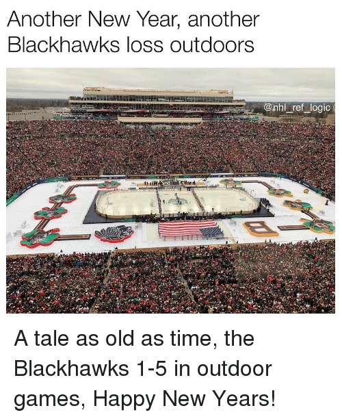 Happy New Years: Anotner New Year, anotner  Blackhawks loss outdoors  onhl ref logic A tale as old as time, the Blackhawks 1-5 in outdoor games, Happy New Years!
