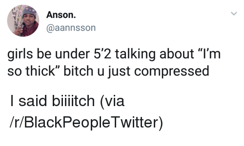 "Bitch, Blackpeopletwitter, and Girls: Anson.  @aannsson  girls be under 5'2 talking about ""l'm  so thick"" bitch u just compressed <p>I said biiiitch (via /r/BlackPeopleTwitter)</p>"