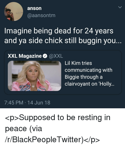 biggie: anson  @aansontm  Imagine being dead for 24 years  and ya side chick still buggin you.  XXL Magazine & @XXL  Lil Kim tries  communicating with  Biggie through a  clairvoyant on 'Holly  7:45 PM 14 Jun 18 <p>Supposed to be resting in peace (via /r/BlackPeopleTwitter)</p>