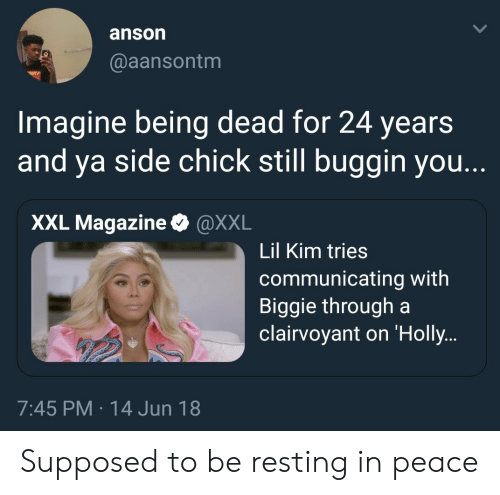 biggie: anson  @aansontm  Imagine being dead for 24 years  and ya side chick still buggin you.  XXL Magazine & @XXL  Lil Kim tries  communicating with  Biggie through a  clairvoyant on 'Holly  7:45 PM 14 Jun 18 Supposed to be resting in peace