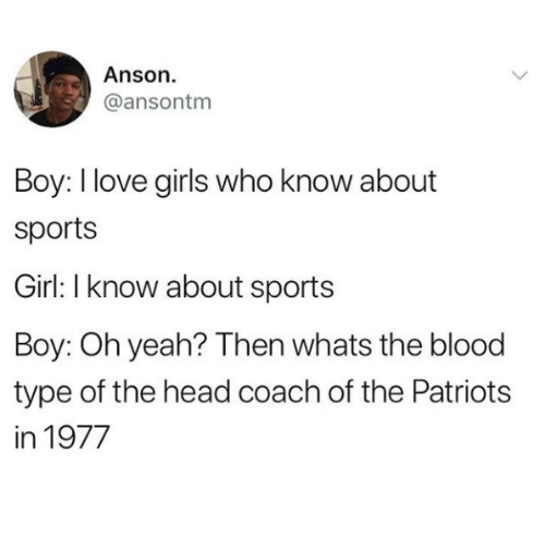 Girls, Head, and Love: Anson.  @ansontm  Boy: I love girls who know about  sports  Girl: I know about sports  Boy: Oh yeah? Then whats the blood  type of the head coach of the Patriots  in 1977