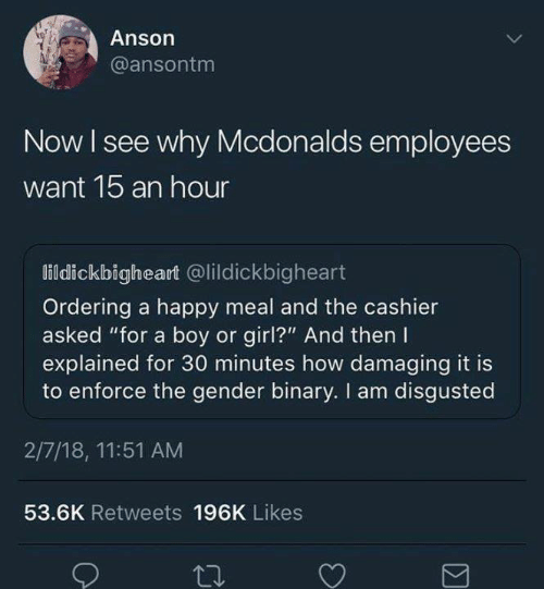 "Disgusted: Anson  @ansontm  Now I see why Mcdonalds employees  want 1b an hour  lildickbigheart @lildickbigheart  Ordering a happy meal and the cashier  asked ""for a boy or girl?"" And then I  explained for 30 minutes how damaging it is  to enforce the gender binary. I am disgusted  2/7/18, 11:51 AM  53.6K Retweets 196K Likes"