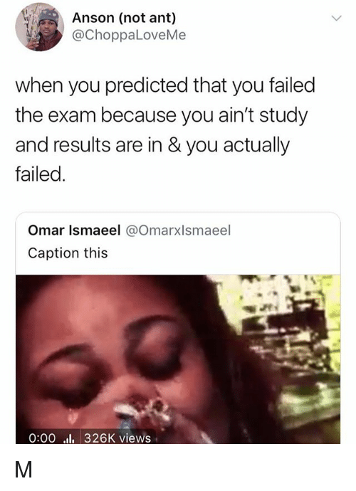 Girl Memes, Ant, and Omar: Anson (not ant)  @ChoppaLoveMe  when you predicted that you failesd  the exam because you ain't study  and results are in &you actually  failed.  Omar Ismaeel @Omarxlsmaeel  Caption this  0:00 326K views M
