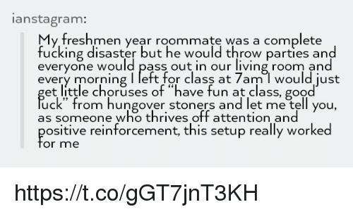 "Fucking, Memes, and Roommate: anstagram:  y freshmen year roommate was a complete  fucking disaster but he would throw parties and  everyone would pass out in our living room and  every morning I left for class at 7am l would just  et little choruses of ""have fun at class, good  uck"" from hungover stoners and let me tell you,  as someone who thrives off attention and  ositive reinforcement, this setup really worked  or me https://t.co/gGT7jnT3KH"