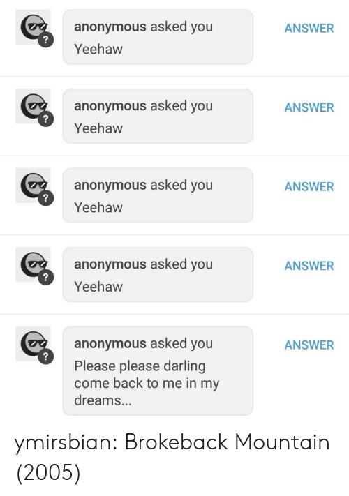 Tumblr, Anonymous, and Blog: ANSWER  anonymous asked you  Yeehaw  anonymous asked you  Yeehaw  ANSWER  anonymous asked you  Yeehaw  ANSWER  anonymous asked you  Yeehaw  ANSWER  anonymous asked you  Please please darling  come back to me in my  dreams...  ANSWER ymirsbian: Brokeback Mountain (2005)